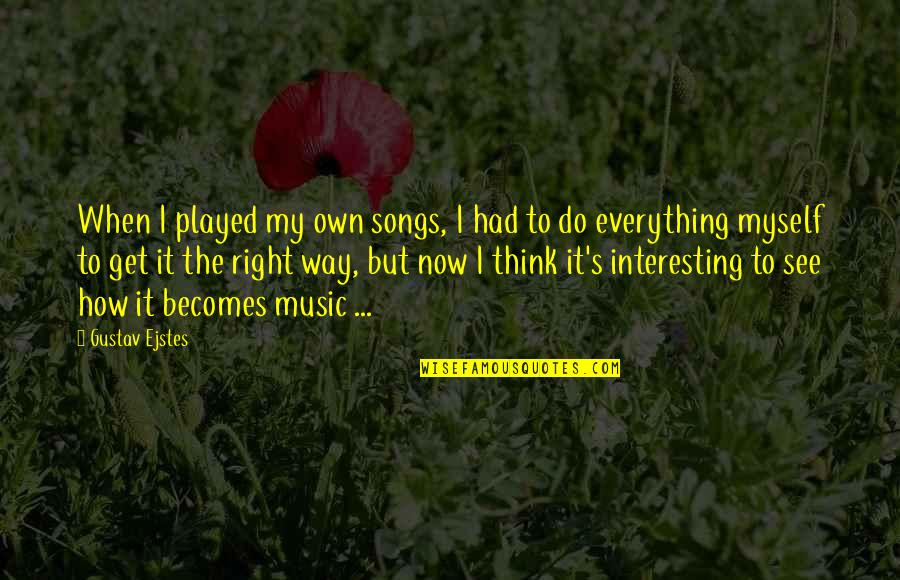 Do It Myself Quotes By Gustav Ejstes: When I played my own songs, I had