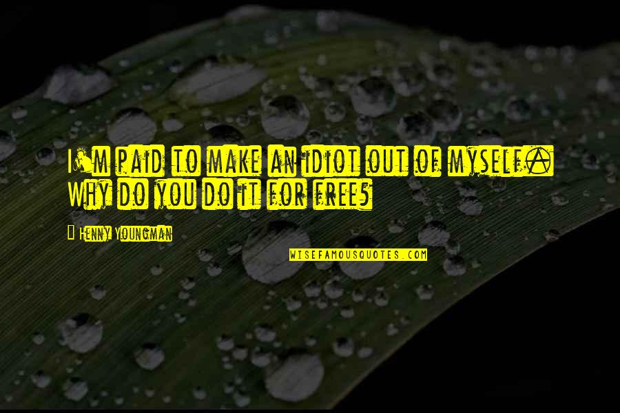 Do It Myself Quotes By Henny Youngman: I'm paid to make an idiot out of