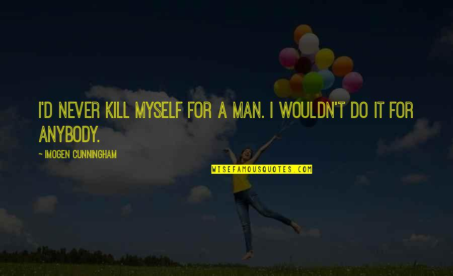 Do It Myself Quotes By Imogen Cunningham: I'd never kill myself for a man. I