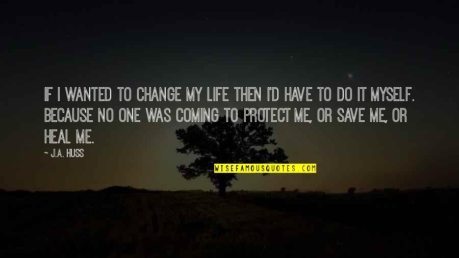 Do It Myself Quotes By J.A. Huss: If I wanted to change my life then