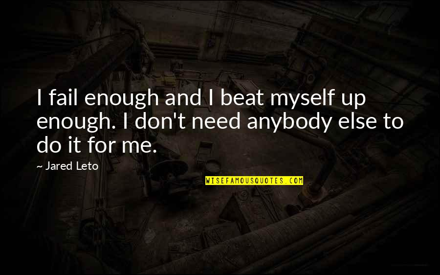 Do It Myself Quotes By Jared Leto: I fail enough and I beat myself up
