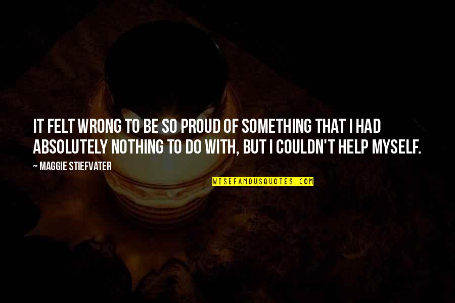 Do It Myself Quotes By Maggie Stiefvater: It felt wrong to be so proud of