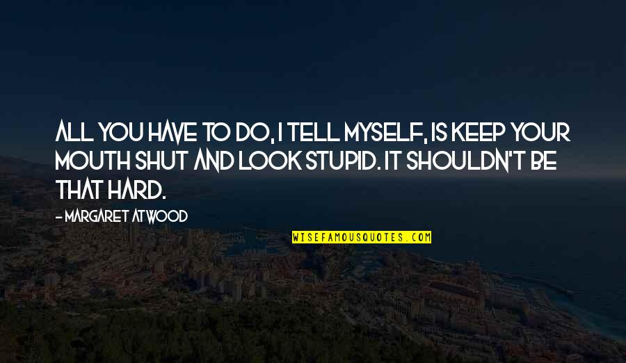 Do It Myself Quotes By Margaret Atwood: All you have to do, I tell myself,