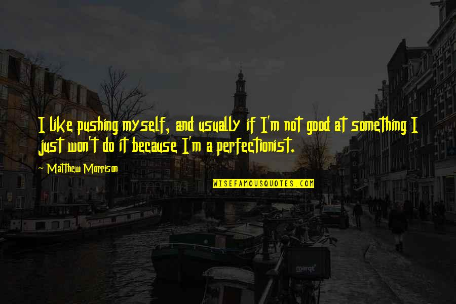 Do It Myself Quotes By Matthew Morrison: I like pushing myself, and usually if I'm