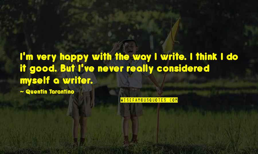 Do It Myself Quotes By Quentin Tarantino: I'm very happy with the way I write.