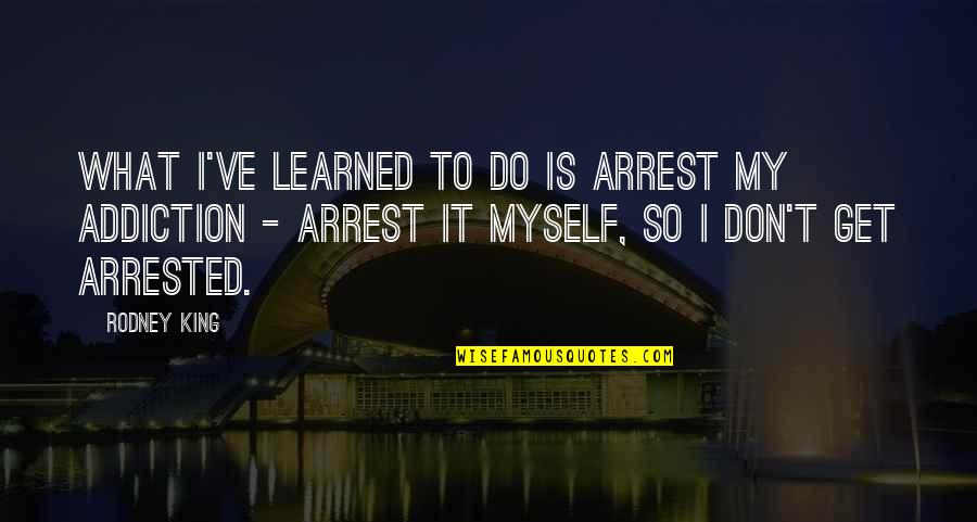 Do It Myself Quotes By Rodney King: What I've learned to do is arrest my