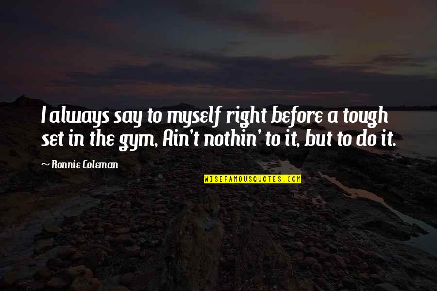 Do It Myself Quotes By Ronnie Coleman: I always say to myself right before a