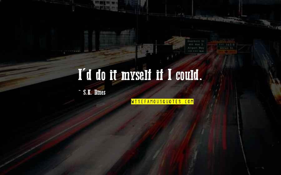 Do It Myself Quotes By S.K. Dines: I'd do it myself if I could.
