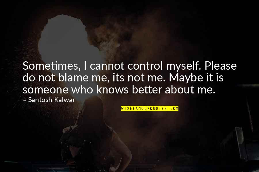 Do It Myself Quotes By Santosh Kalwar: Sometimes, I cannot control myself. Please do not