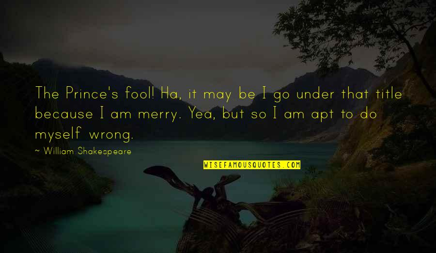 Do It Myself Quotes By William Shakespeare: The Prince's fool! Ha, it may be I