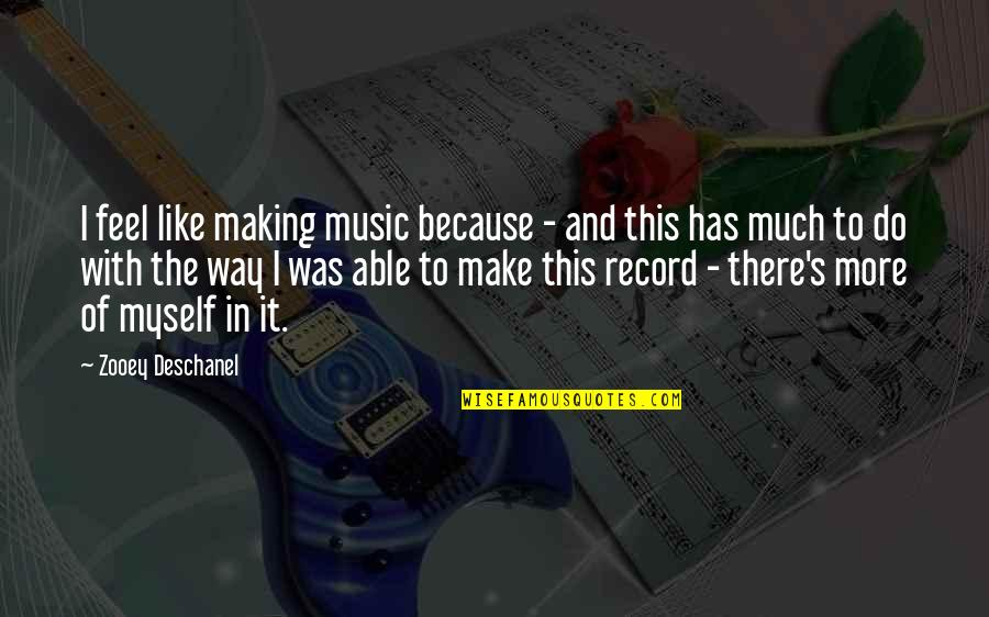 Do It Myself Quotes By Zooey Deschanel: I feel like making music because - and
