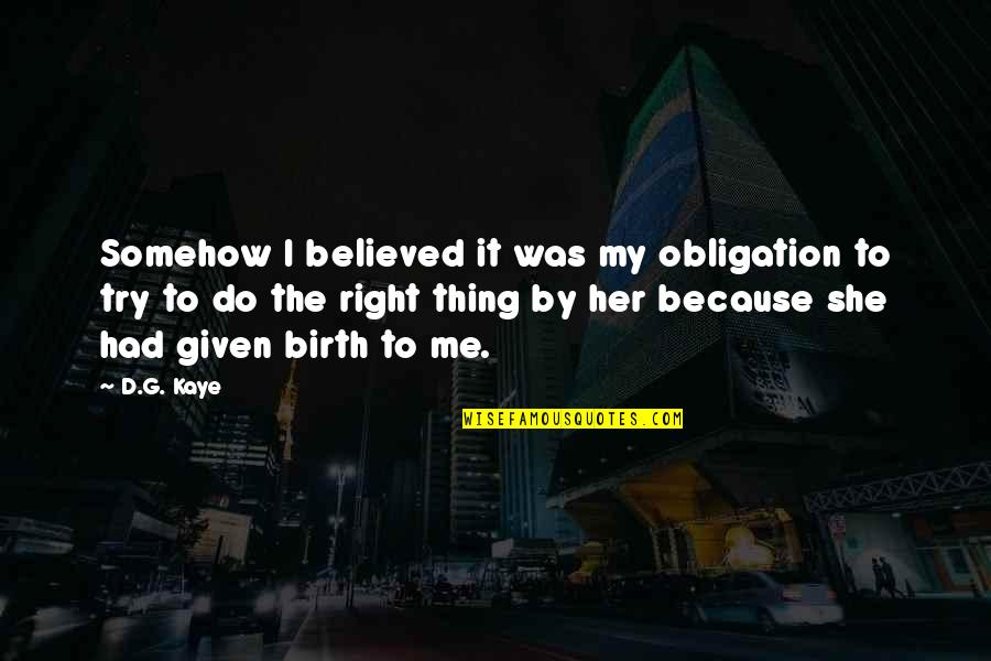 Do It Right Quotes By D.G. Kaye: Somehow I believed it was my obligation to