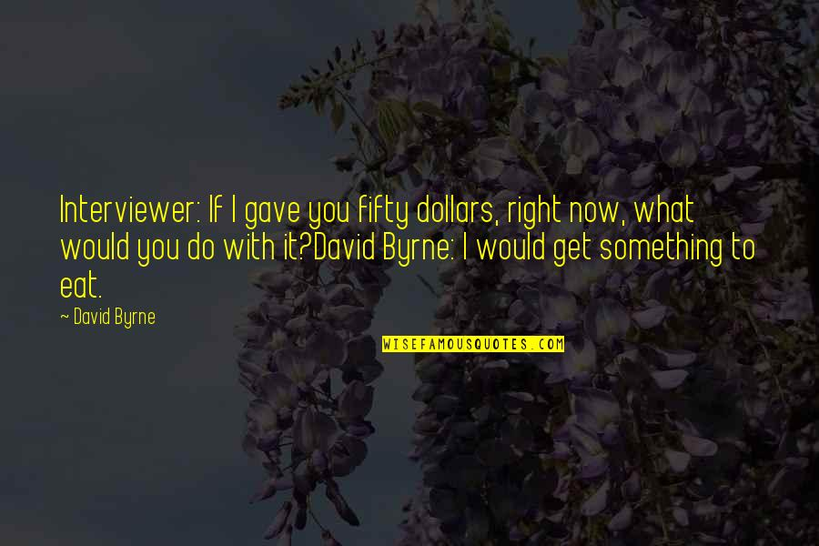 Do It Right Quotes By David Byrne: Interviewer: If I gave you fifty dollars, right