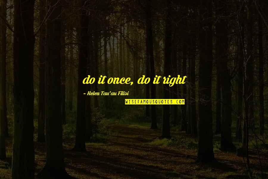 Do It Right Quotes By Helen Tau'au Filisi: do it once, do it right