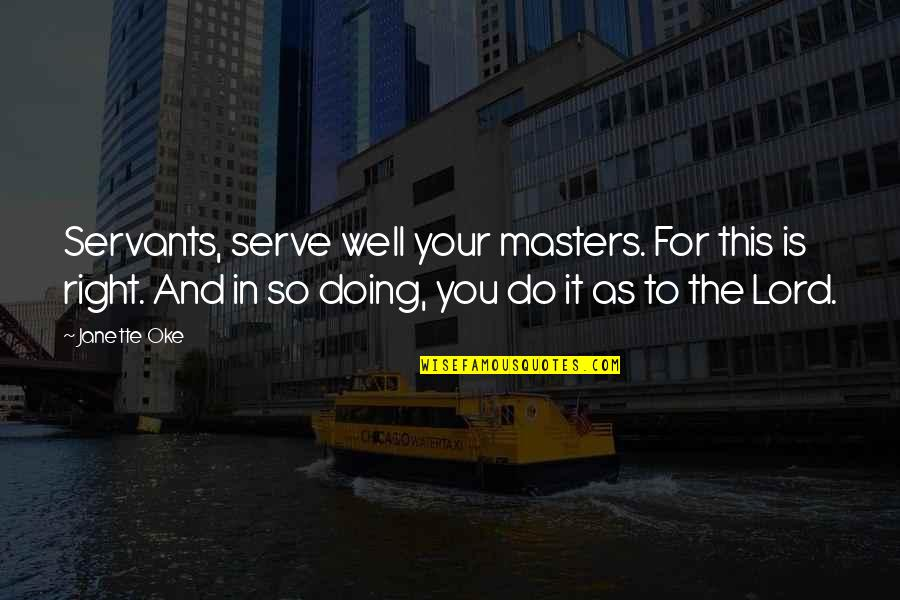 Do It Right Quotes By Janette Oke: Servants, serve well your masters. For this is