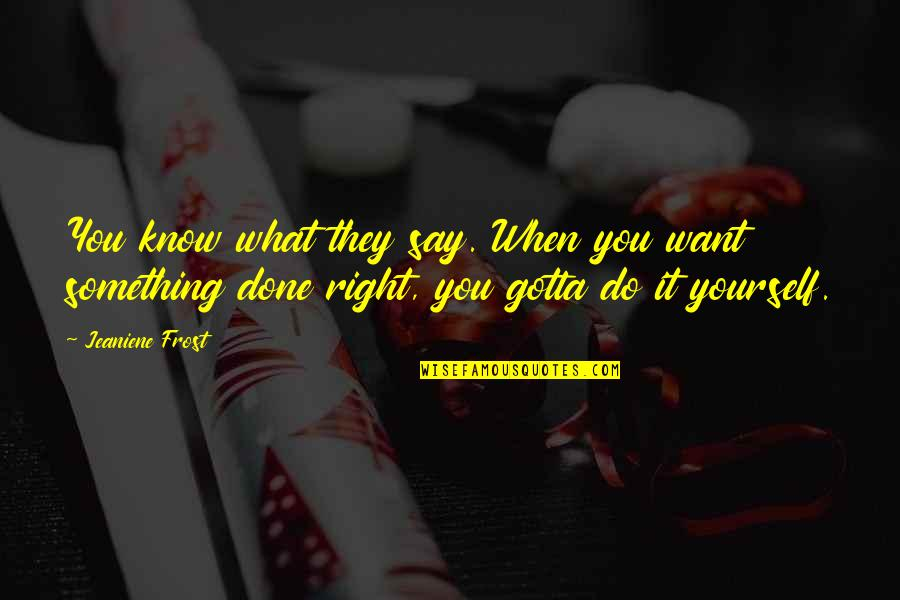 Do It Right Quotes By Jeaniene Frost: You know what they say. When you want