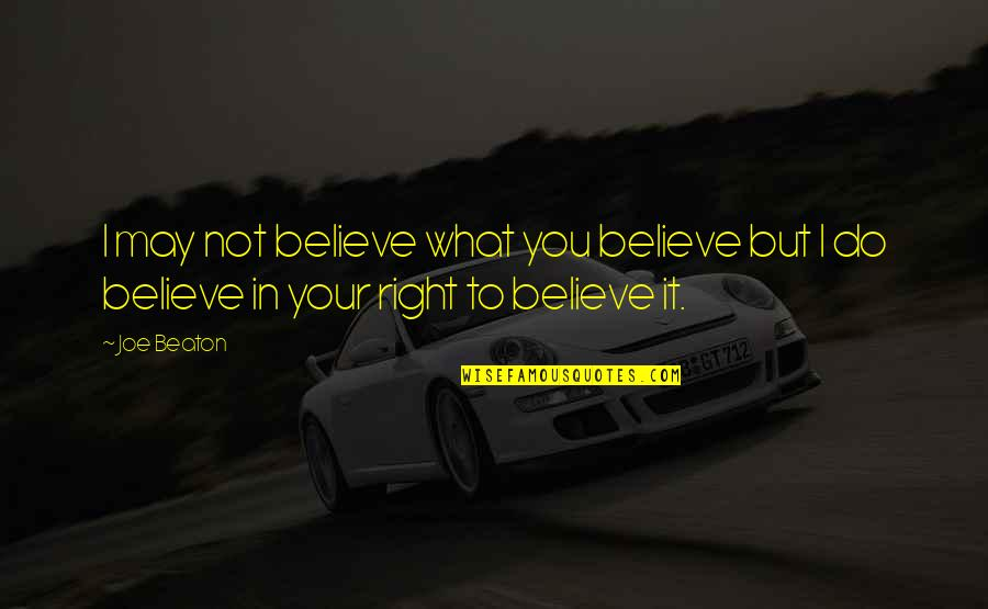Do It Right Quotes By Joe Beaton: I may not believe what you believe but