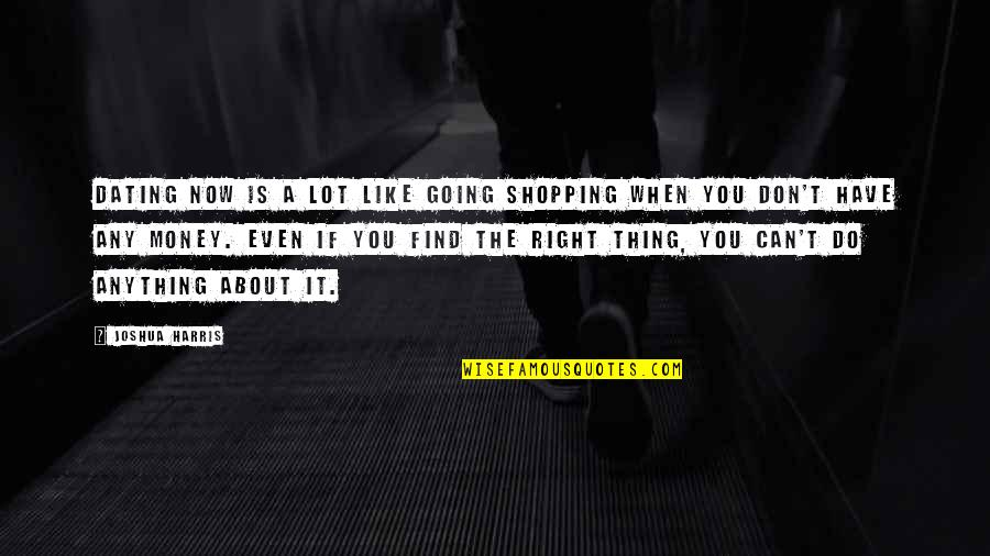 Do It Right Quotes By Joshua Harris: Dating now is a lot like going shopping