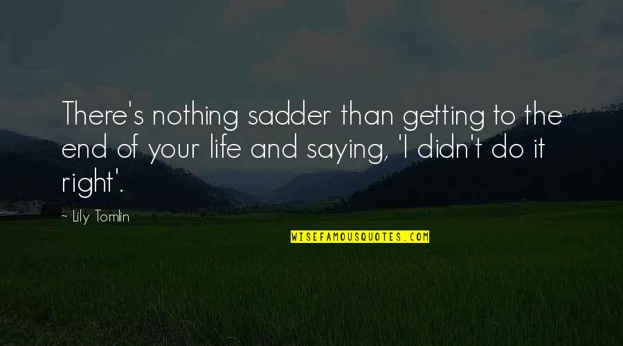 Do It Right Quotes By Lily Tomlin: There's nothing sadder than getting to the end
