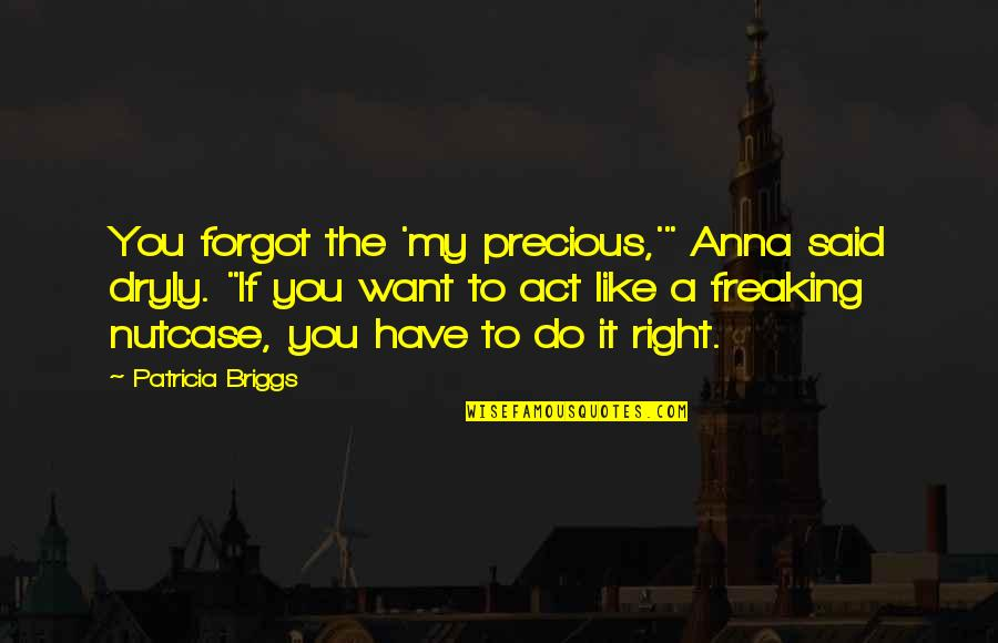 """Do It Right Quotes By Patricia Briggs: You forgot the 'my precious,'"""" Anna said dryly."""