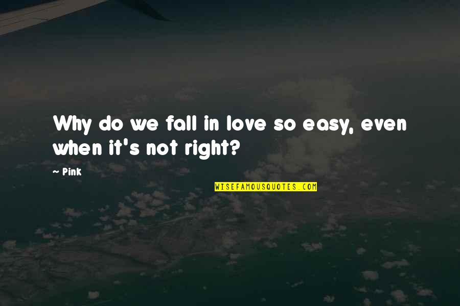 Do It Right Quotes By Pink: Why do we fall in love so easy,