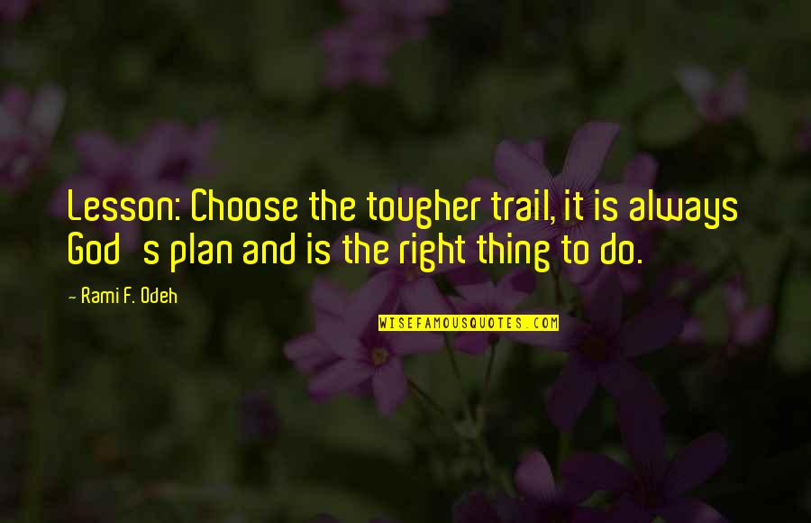 Do It Right Quotes By Rami F. Odeh: Lesson: Choose the tougher trail, it is always