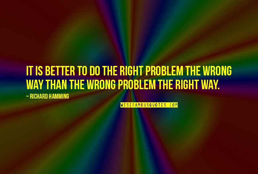 Do It Right Quotes By Richard Hamming: It is better to do the right problem