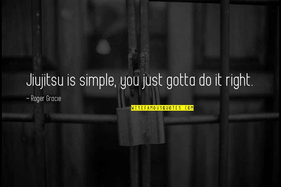 Do It Right Quotes By Roger Gracie: Jiujitsu is simple, you just gotta do it