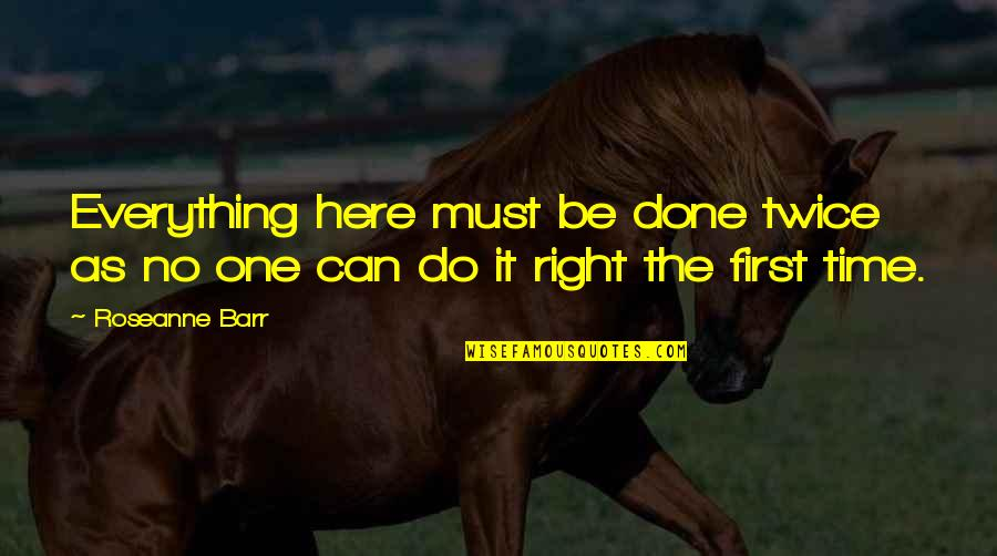 Do It Right Quotes By Roseanne Barr: Everything here must be done twice as no