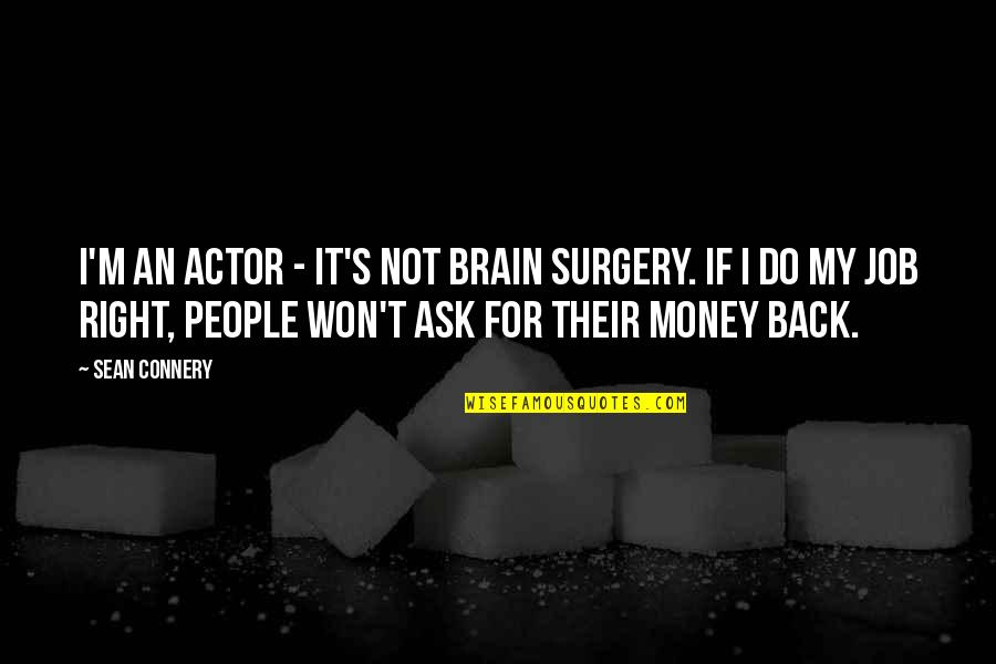 Do It Right Quotes By Sean Connery: I'm an actor - it's not brain surgery.
