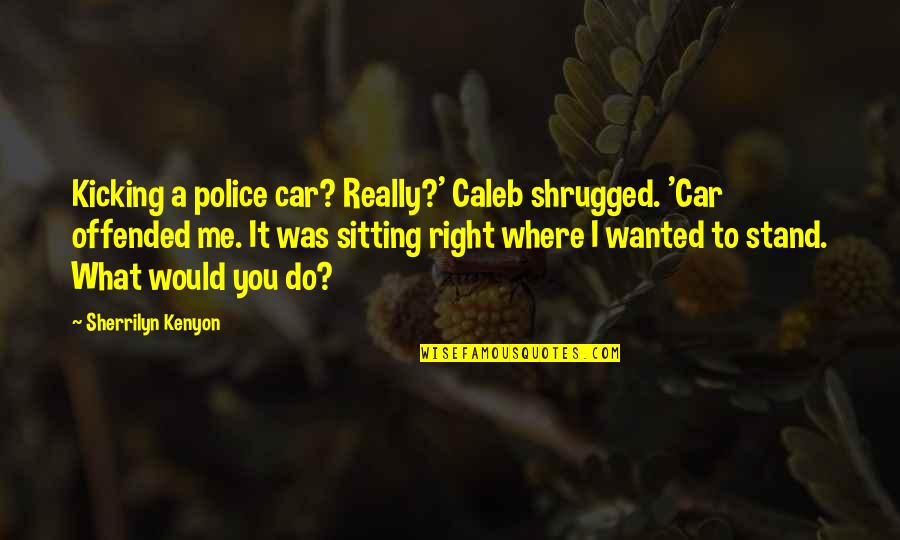 Do It Right Quotes By Sherrilyn Kenyon: Kicking a police car? Really?' Caleb shrugged. 'Car