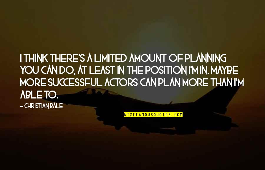 Do More Than Quotes By Christian Bale: I think there's a limited amount of planning