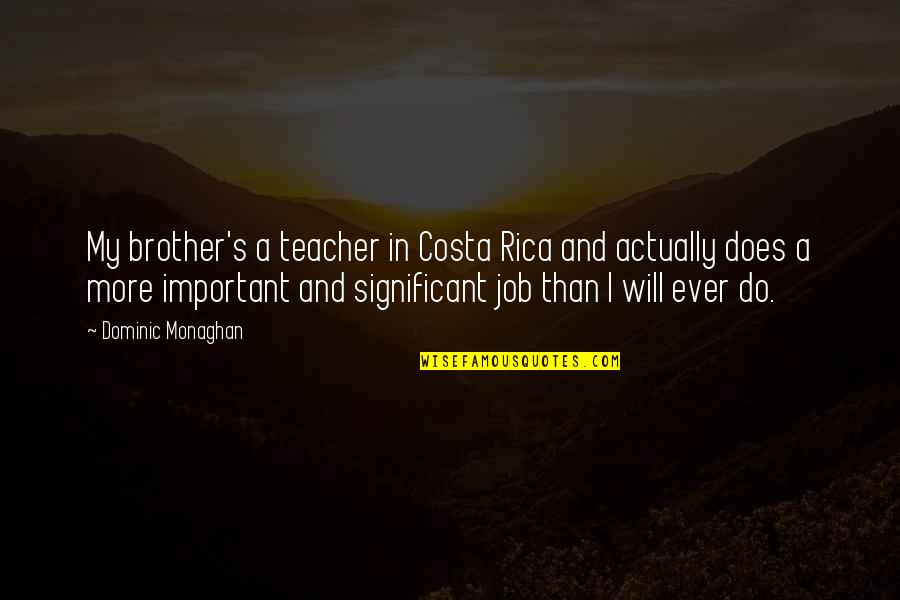 Do More Than Quotes By Dominic Monaghan: My brother's a teacher in Costa Rica and