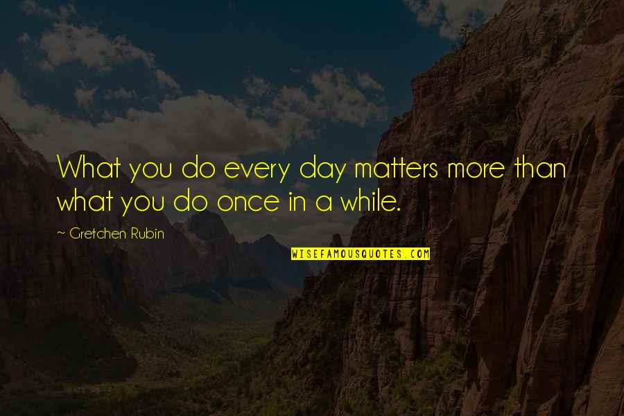 Do More Than Quotes By Gretchen Rubin: What you do every day matters more than