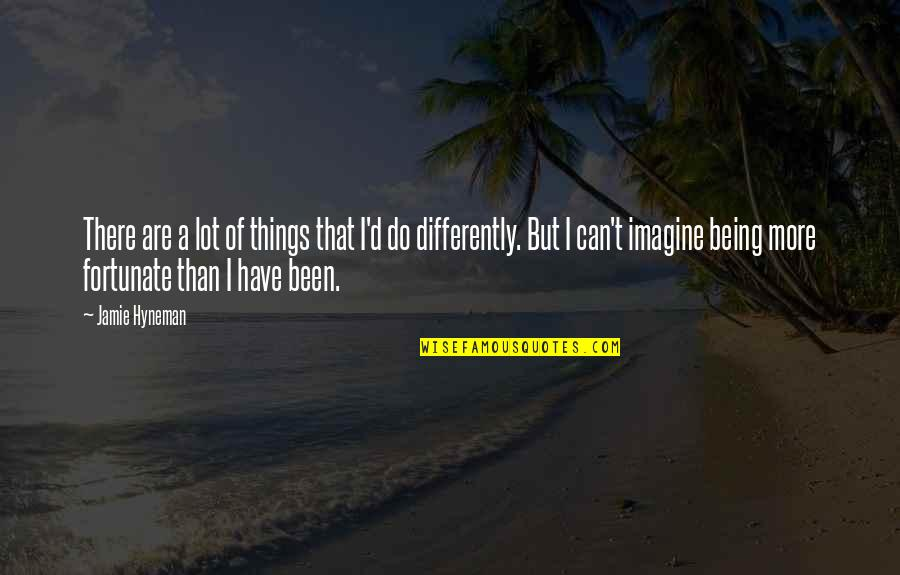 Do More Than Quotes By Jamie Hyneman: There are a lot of things that I'd