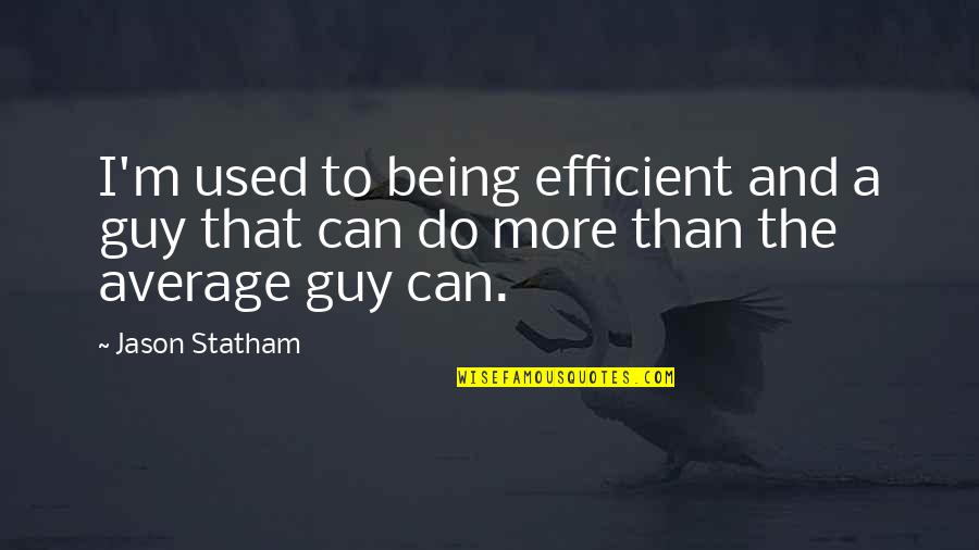 Do More Than Quotes By Jason Statham: I'm used to being efficient and a guy