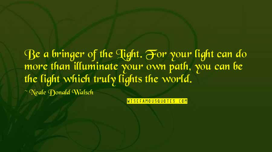 Do More Than Quotes By Neale Donald Walsch: Be a bringer of the Light. For your