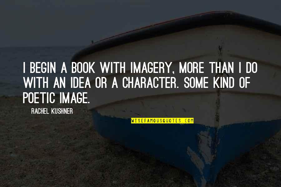 Do More Than Quotes By Rachel Kushner: I begin a book with imagery, more than