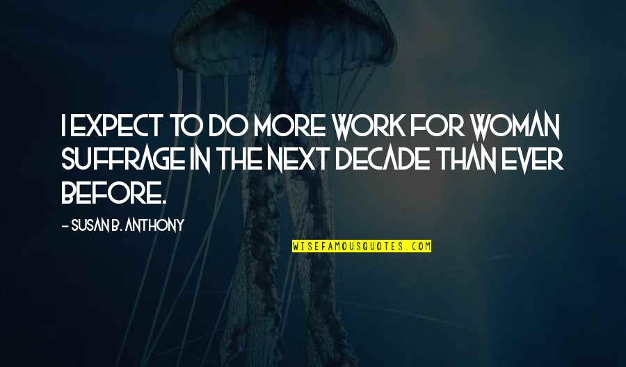 Do More Than Quotes By Susan B. Anthony: I expect to do more work for woman
