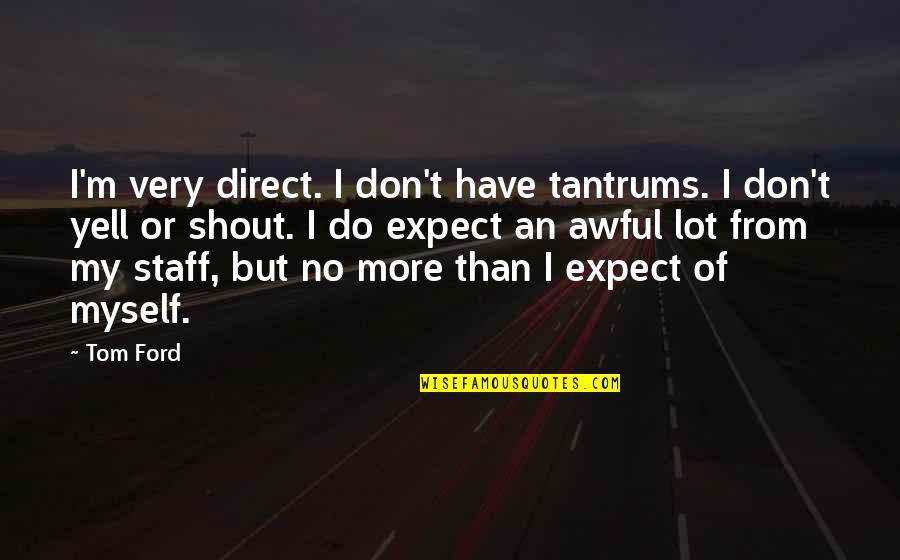 Do More Than Quotes By Tom Ford: I'm very direct. I don't have tantrums. I