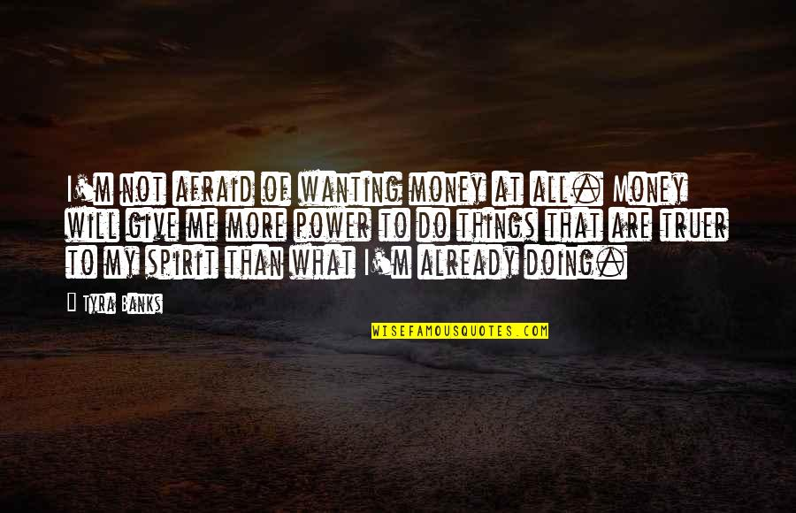 Do More Than Quotes By Tyra Banks: I'm not afraid of wanting money at all.