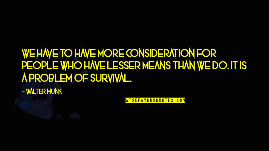 Do More Than Quotes By Walter Munk: We have to have more consideration for people