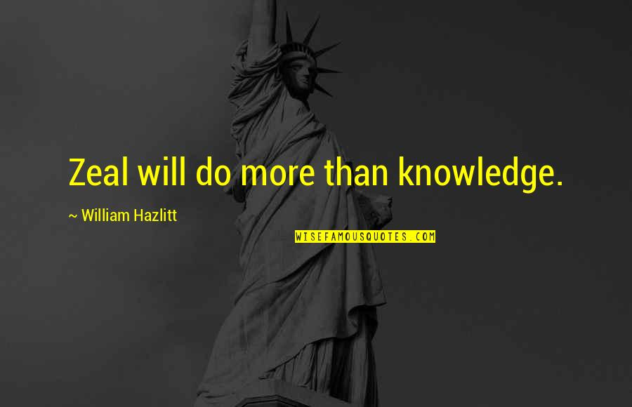 Do More Than Quotes By William Hazlitt: Zeal will do more than knowledge.