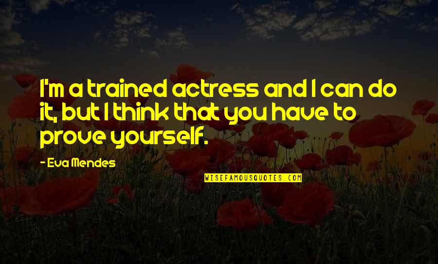 Do Not Prove Yourself Quotes By Eva Mendes: I'm a trained actress and I can do