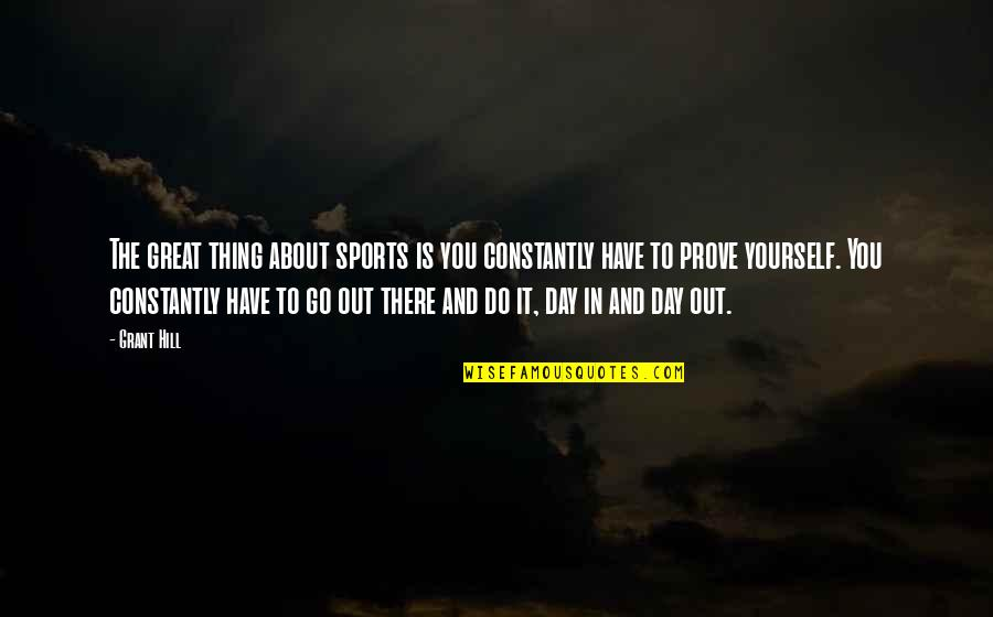 Do Not Prove Yourself Quotes By Grant Hill: The great thing about sports is you constantly