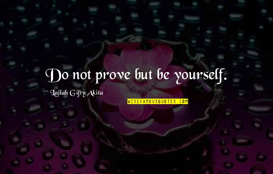 Do Not Prove Yourself Quotes By Lailah Gifty Akita: Do not prove but be yourself.