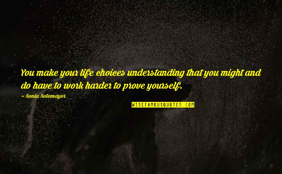 Do Not Prove Yourself Quotes By Sonia Sotomayor: You make your life choices understanding that you
