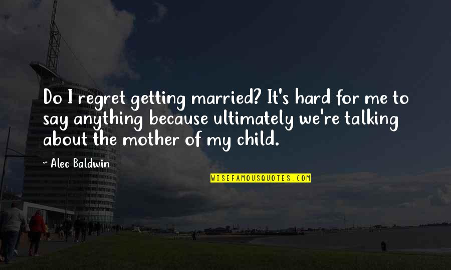 Do Not Regret Anything Quotes By Alec Baldwin: Do I regret getting married? It's hard for