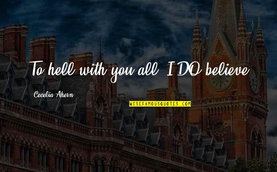 Do Not Regret Anything Quotes By Cecelia Ahern: To hell with you all, I DO believe