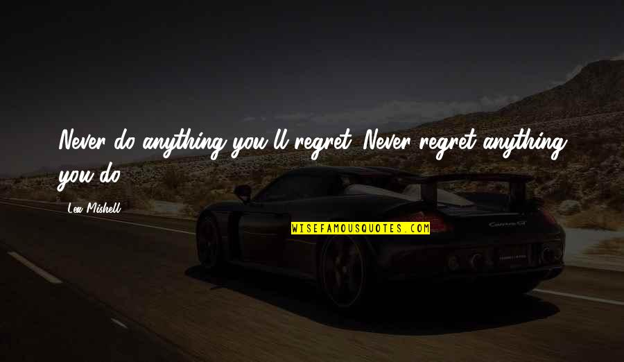 Do Not Regret Anything Quotes By Lea Mishell: Never do anything you'll regret. Never regret anything